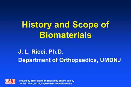 University of Medicine and Dentistry of New Jersey John L. Ricci, Ph.D., Department of Orthopaedics History and Scope of Biomaterials J. L. Ricci, Ph.D.