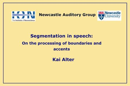 Kai Alter Newcastle Auditory Group Segmentation in speech: On the processing of boundaries and accents.