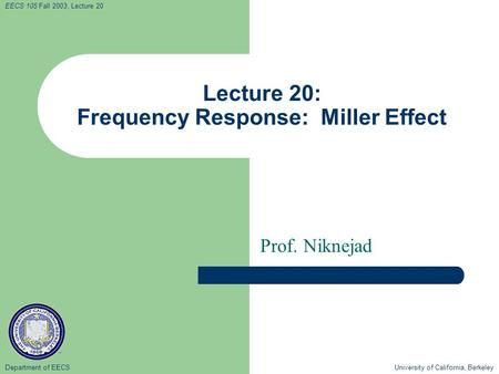 Department of EECS University of California, Berkeley EECS 105 Fall 2003, Lecture 20 Lecture 20: Frequency Response: Miller Effect Prof. Niknejad.