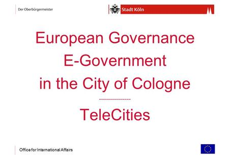 Office for International Affairs European Governance E-Government in the City of Cologne ---------------- TeleCities.