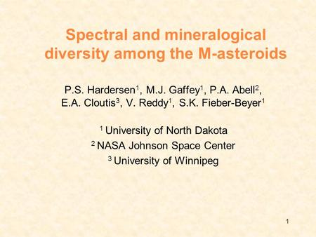 1 Spectral and mineralogical diversity among the M-asteroids P.S. Hardersen 1, M.J. Gaffey 1, P.A. Abell 2, E.A. Cloutis 3, V. Reddy 1, S.K. Fieber-Beyer.