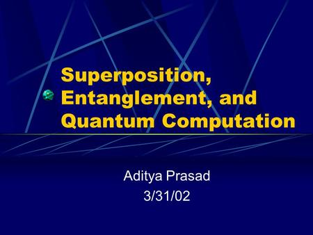 Superposition, Entanglement, and Quantum Computation Aditya Prasad 3/31/02.