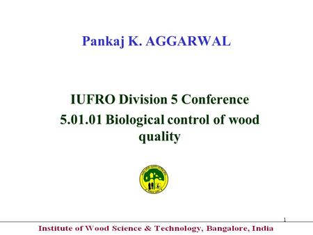 1 Pankaj K. AGGARWAL IUFRO Division 5 Conference 5.01.01 Biological control of wood quality.