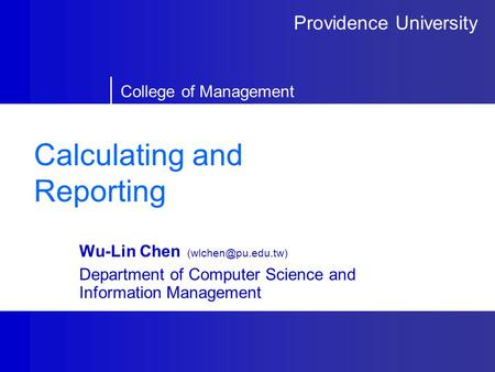 Providence University College of Management Calculating and Reporting Wu-Lin Chen Department of Computer Science and Information Management.