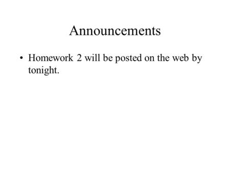 Announcements Homework 2 will be posted on the web by tonight.