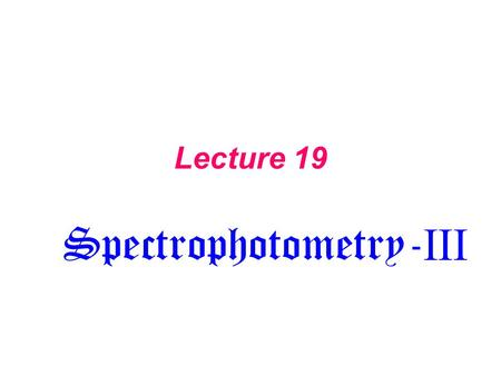 Lecture 19 Spectrophotometry- III. Light Source Sample Monochromator (filter, wavelength selector) Detector Spectrometer Data Processing.