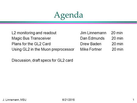 J. Linnemann, MSU 6/21/2015 1 Agenda L2 monitoring and readout Jim Linnemann 20 min Magic Bus Transceiver Dan Edmunds 20 min Plans for the GL2 Card Drew.
