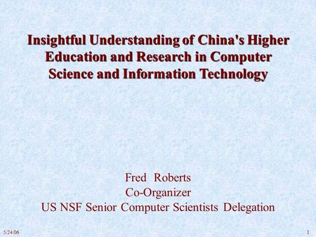 15/24/06 Insightful Understanding of China's Higher Education and Research in Computer Science and Information Technology Fred Roberts Co-Organizer US.