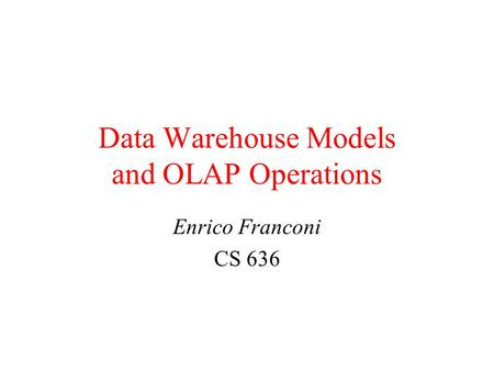 Data Warehouse Models and OLAP Operations Enrico Franconi CS 636.