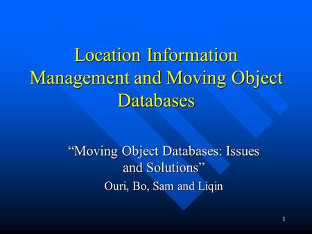 "1 Location Information Management and Moving Object Databases ""Moving Object Databases: Issues and Solutions"" Ouri, Bo, Sam and Liqin."
