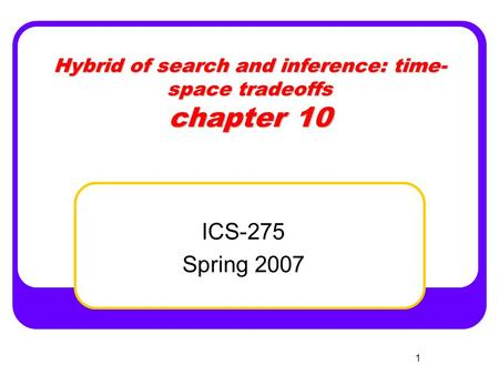 1 Hybrid of search and inference: time- space tradeoffs chapter 10 ICS-275 Spring 2007.