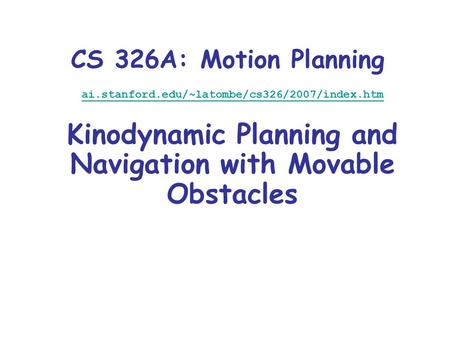 CS 326A: Motion Planning ai.stanford.edu/~latombe/cs326/2007/index.htm Kinodynamic Planning and Navigation with Movable Obstacles.