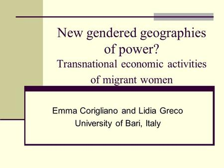 New gendered geographies of power? Transnational economic activities of migrant women Emma Corigliano and Lidia Greco University of Bari, Italy.