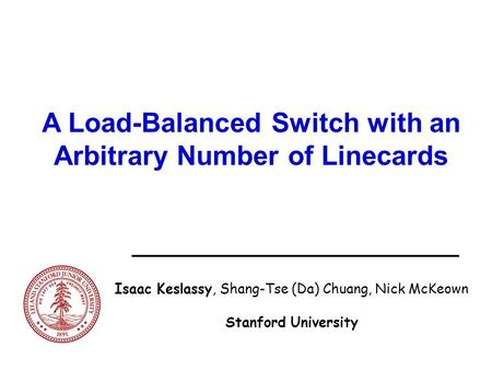 A Load-Balanced Switch with an Arbitrary Number of Linecards Isaac Keslassy, Shang-Tse (Da) Chuang, Nick McKeown Stanford University.