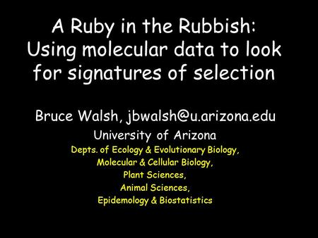 A Ruby in the Rubbish: Using molecular data to look for signatures of selection Bruce Walsh, University of Arizona Depts. of Ecology.