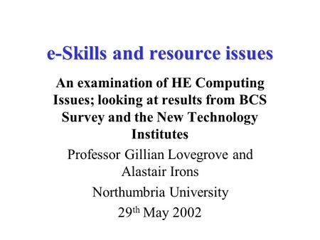 E-Skills and resource issues An examination of HE Computing Issues; looking at results from BCS Survey and the New Technology Institutes Professor Gillian.