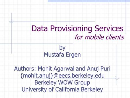 Data Provisioning Services for mobile clients by Mustafa Ergen Authors: Mohit Agarwal and Anuj Puri Berkeley WOW Group University.