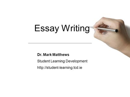 Essay Writing Dr. Mark Matthews Student Learning Development