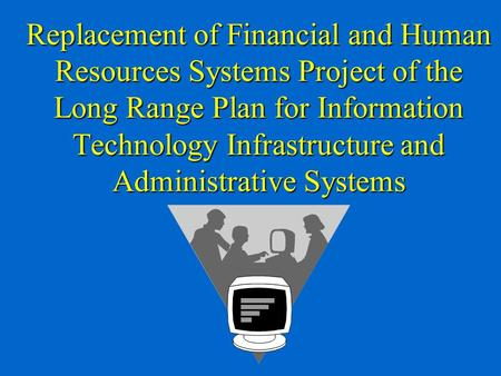 Replacement of Financial and Human Resources Systems Project of the Long Range Plan for Information Technology Infrastructure and Administrative Systems.