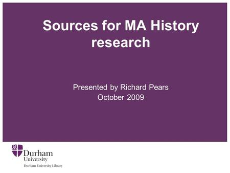 Sources for MA History research Presented by Richard Pears October 2009.