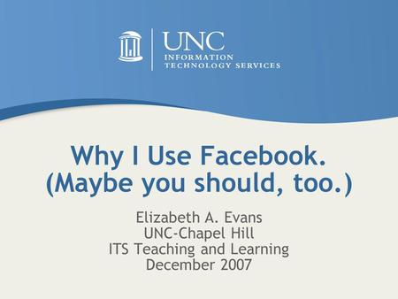 Why I Use Facebook. (Maybe you should, too.) Elizabeth A. Evans UNC-Chapel Hill ITS Teaching and Learning December 2007.