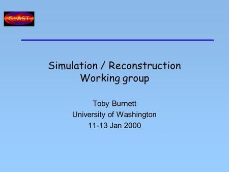 Simulation / Reconstruction Working group Toby Burnett University of Washington 11-13 Jan 2000 T.
