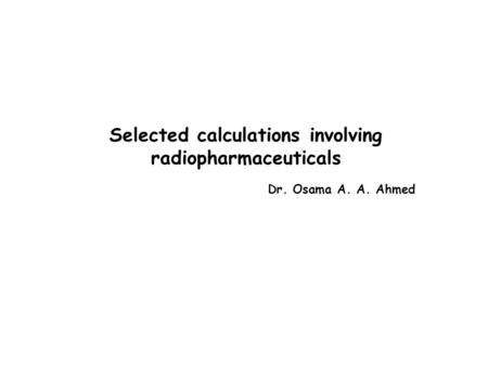 Selected calculations involving radiopharmaceuticals Dr. Osama A. A. Ahmed.