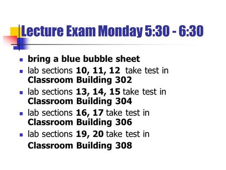 Lecture Exam Monday 5:30 - 6:30 bring a blue bubble sheet lab sections 10, 11, 12 take test in Classroom Building 302 lab sections 13, 14, 15 take test.