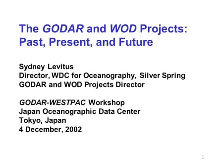 1 The GODAR and WOD Projects: Past, Present, and Future Sydney Levitus Director, WDC for Oceanography, Silver Spring GODAR and WOD Projects Director GODAR-WESTPAC.