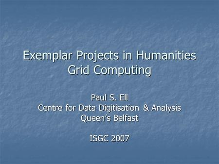Exemplar Projects in Humanities Grid Computing Paul S. Ell Centre for Data Digitisation & Analysis Queen's Belfast ISGC 2007.