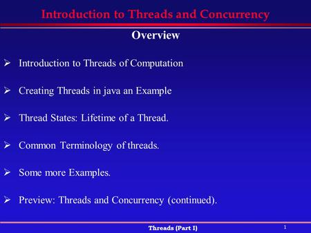 1 Threads (Part I) Introduction to Threads and Concurrency Overview  Introduction to Threads of Computation  Creating Threads in java an Example  Thread.