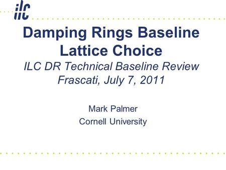 Damping Rings Baseline Lattice Choice ILC DR Technical Baseline Review Frascati, July 7, 2011 Mark Palmer Cornell University.