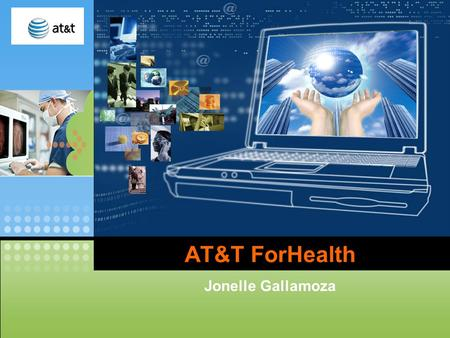 LOGO AT&T ForHealth Jonelle Gallamoza. AT&T launches health care business Improving patient care? Trimming medical cost? Tell me all about it. NEWS! November.