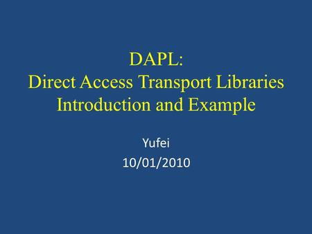 DAPL: Direct Access Transport Libraries Introduction and Example Yufei 10/01/2010.