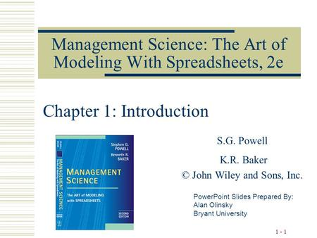1 - 1 Management Science: The Art of Modeling With Spreadsheets, 2e S.G. Powell K.R. Baker © John Wiley and Sons, Inc. PowerPoint Slides Prepared By: Alan.