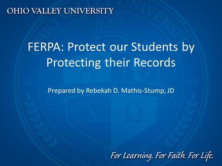 FERPA: Protect our Students by Protecting their Records Prepared by Rebekah D. Mathis-Stump, JD.