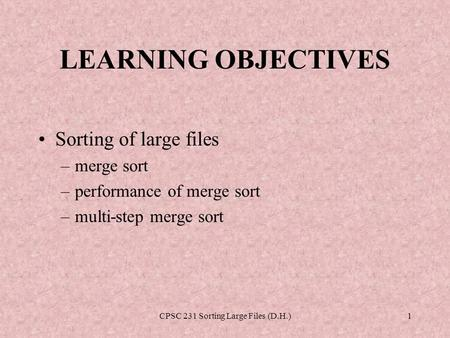 CPSC 231 Sorting Large Files (D.H.)1 LEARNING OBJECTIVES Sorting of large files –merge sort –performance of merge sort –multi-step merge sort.