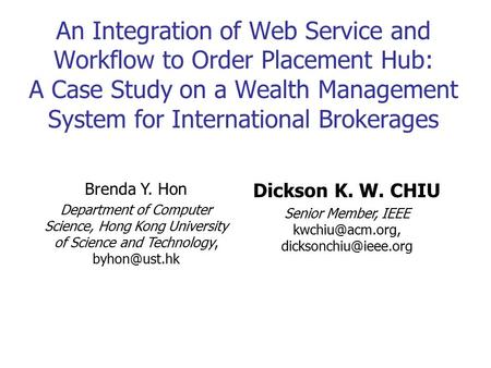 Kwchiu@acm.org, dicksonchiu@ieee.org An Integration of Web Service and Workflow to Order Placement Hub: A Case Study on a Wealth Management System for.