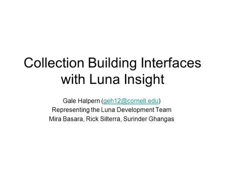 Collection Building Interfaces with Luna Insight Gale Halpern Representing the Luna Development Team Mira Basara,