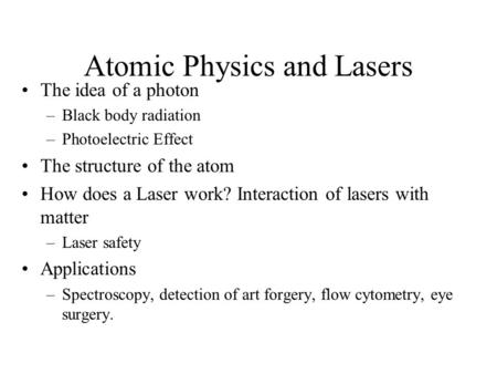 Atomic Physics and Lasers The idea of a photon –Black body radiation –Photoelectric Effect The structure of the atom How does a Laser work? Interaction.