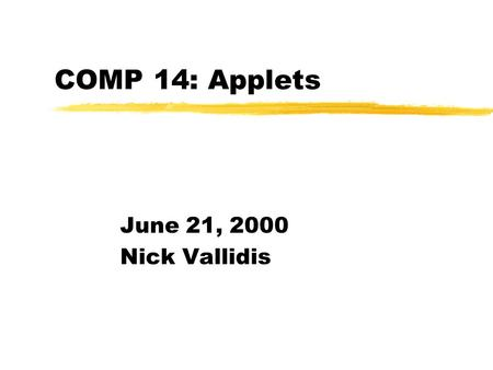COMP 14: Applets June 21, 2000 Nick Vallidis. Announcements zP6 is due Friday.