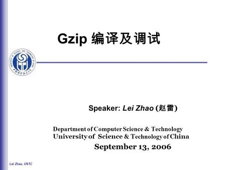 Lei Zhao, USTC Gzip 编译及调试 Speaker: Lei Zhao ( 赵雷 ) Department of Computer Science & Technology University of Science & T echnology of China September 13,