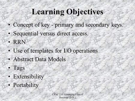 CPSC 231 Managing Files of Records (D.H.) 1 Learning Objectives Concept of key - primary and secondary keys. Sequential versus direct access. RRN Use of.