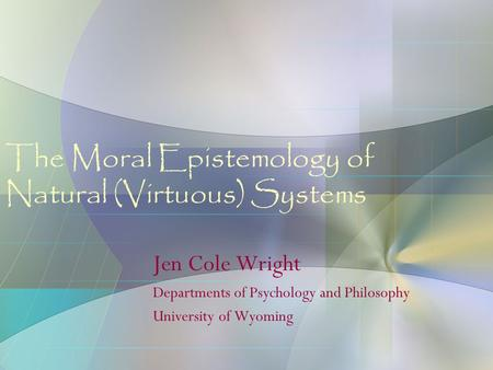 The Moral Epistemology of Natural (Virtuous) Systems Jen Cole Wright Departments of Psychology and Philosophy University of Wyoming.