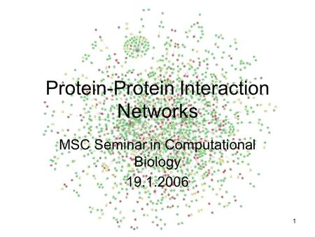 1 Protein-Protein Interaction Networks MSC Seminar in Computational Biology 19.1.2006.