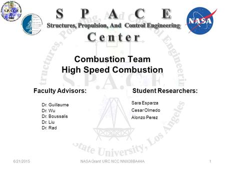 Combustion Team High Speed Combustion 6/21/20151NASA Grant URC NCC NNX08BA44A Faculty Advisors: Dr. Guillaume Dr. Wu Dr. Boussalis Dr. Liu Dr. Rad Sara.