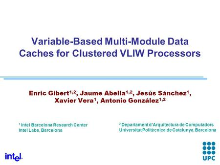 Variable-Based Multi-Module Data Caches for Clustered VLIW Processors Enric Gibert 1,2, Jaume Abella 1,2, Jesús Sánchez 1, Xavier Vera 1, Antonio González.