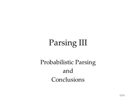 1/13 Parsing III Probabilistic Parsing and Conclusions.