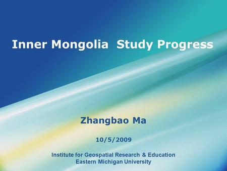 Institute for Geospatial Research & Education Eastern Michigan University Inner Mongolia Study Progress Zhangbao Ma 10/5/2009.