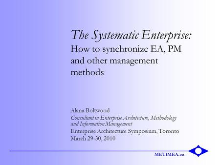 METIMEA.ca The Systematic Enterprise: How to synchronize EA, PM and other management methods Alana Boltwood Consultant in Enterprise Architecture, Methodology.